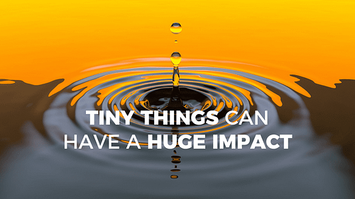 Tiny Things Can Have a huge Impact